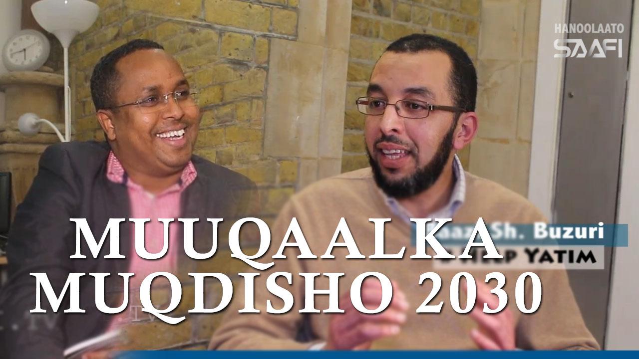 Photo of Muuqaalka Muqdisho 2030 Wareysi Baazi Sh. Buzuri oo ah aqoon yahay ka fekera Muqdisho….