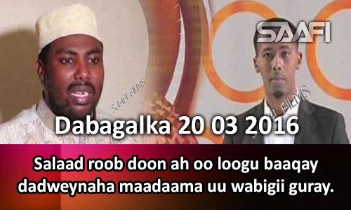 Photo of Dabagalka Wararka 20 03 2016 Salaad roob doon ah oo loogu baaqay dadweynaha maadaama uu wabigii guray