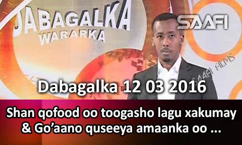 Photo of Dabagalka wararka 12 03 2016 Shan qofood oo toogasho lagu xakumay & go'aamo quseeya amaanka oo..