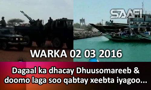 Photo of WARKA 02 03 2016 Dagaal ka dhacay Dhuusomareeb & Doomo lagu qabtay xeebta iyagoo sharcidaro