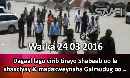 Photo of Warka 24 03 2016 Dagaal lagu cirib tirayo Shabaab oo la shaaciyay & Madaxweynaha Galmudug oo..