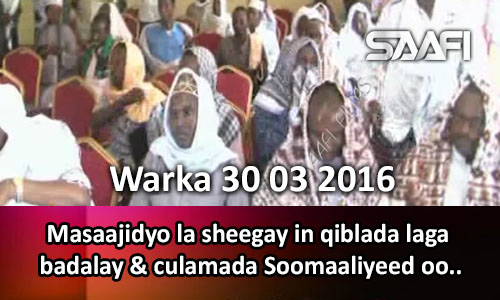 Photo of Warka 30 03 2016 Masaajidyo la sheegay in qiblada laga badalay & culimada Soomaaliyeed..