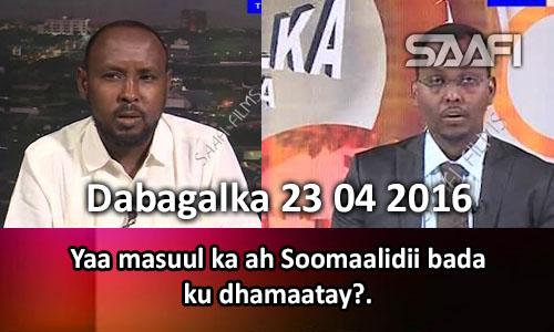 Photo of Dabagalka Wararka 23 04 2016 Yaa masuul ka ah Soomaalidii bada ku dhamaatay?
