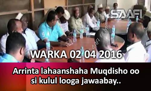 Photo of Warka 02 04 2016 Arrinta lahaanshaha Muqdisho oo si kulul looga jawaabay iyadoo odayaasha Banaadir