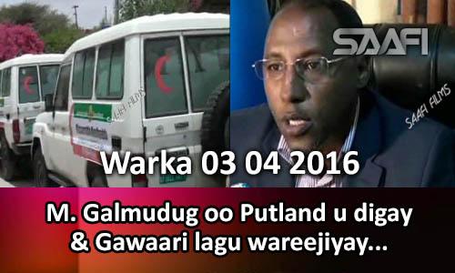Photo of Warka 03 04 2016 Madaxweynaha Galmudug oo Puntland uga digay indadka koofur kasoo jeeda ay