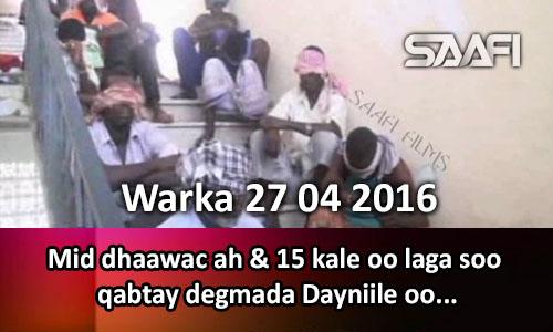 Photo of Warka 27 04 2016 Mid Dhaawac ah & 15 kale oo laga soo qabtay degmada Dayniile oo Shabaabnimo lagu edeeyay