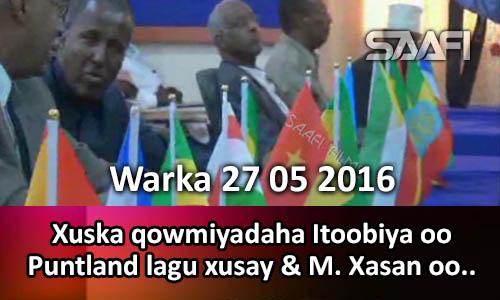 Photo of Warka 27 05 2016 Xuska qowmiyadaha Itoobiya oo Puntland lagu qabtay & M. Xasan oo..