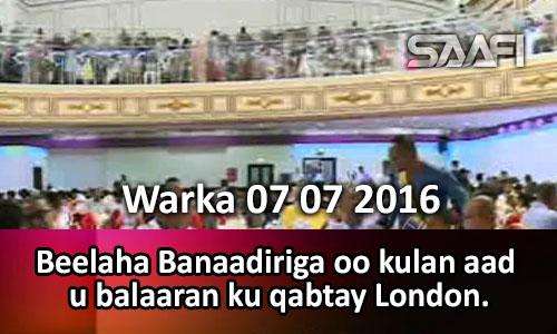 Photo of Warka 07 07 2016 Beelaha Banaadiriga oo kulan aad u balaaran ku qabtay London.
