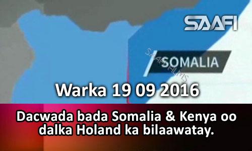 Photo of Warka 19 09 2016 Dacwada bada Soomaaliya & Kenya oo Holland ka bilaawatay.