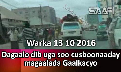 Photo of Warka 13 10 2016 Dagaalo dib uga soo cusboonaaday magaalada Gaalkacyo.
