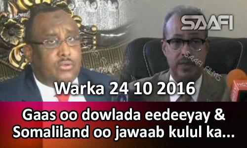 Photo of Warka 24 10 2016 Gaas oo dowlada eedeeyay & Somaliland oo jawaab kulul ka bixisay…