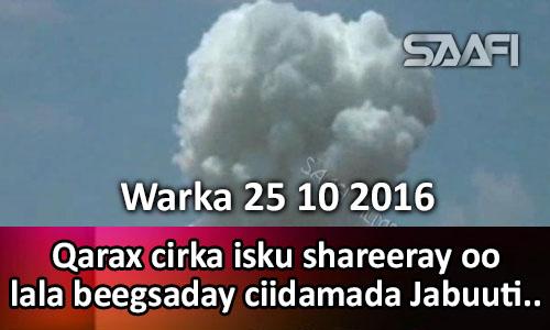 Photo of Warka 25 10 2016 Qarax cirka isku shareeray oo lala beedsaday ciidamada Jabuuti