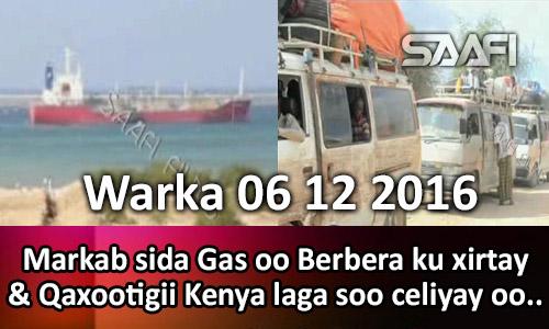 Photo of Warka 06 12 2016 Markab siga Gas oo Berbera ku xirtay & Qaxootigii Kenya laga soo celiyay oo…