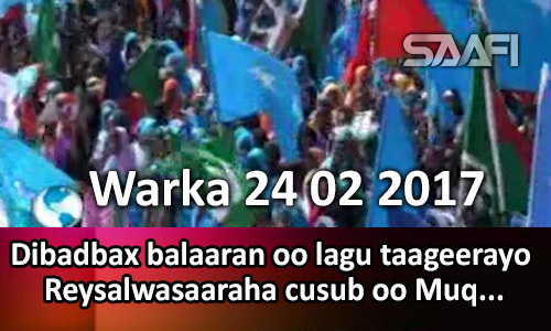 Photo of Warka 24 02 2017 Dibadbax balaaran oo lagu taageerayo reysalwasaaraha cusub oo Muqdisho…