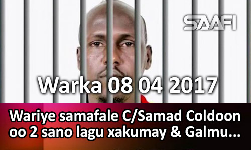 Photo of Warka 08 04 2017 Wariye samafale C. Samad Coldoon oo laba sano lagu xakumay & Galmudug…