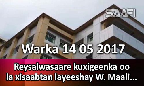Photo of Warka 14 05 2017 Reysalwasaare kuxigeenka oo la xisaabtan layeeshay W. Maaliyada.