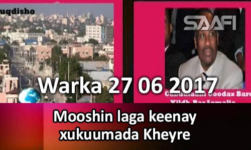Photo of Warka 27 06 2017 Mooshin laga keenay xukuumada Kheyre.